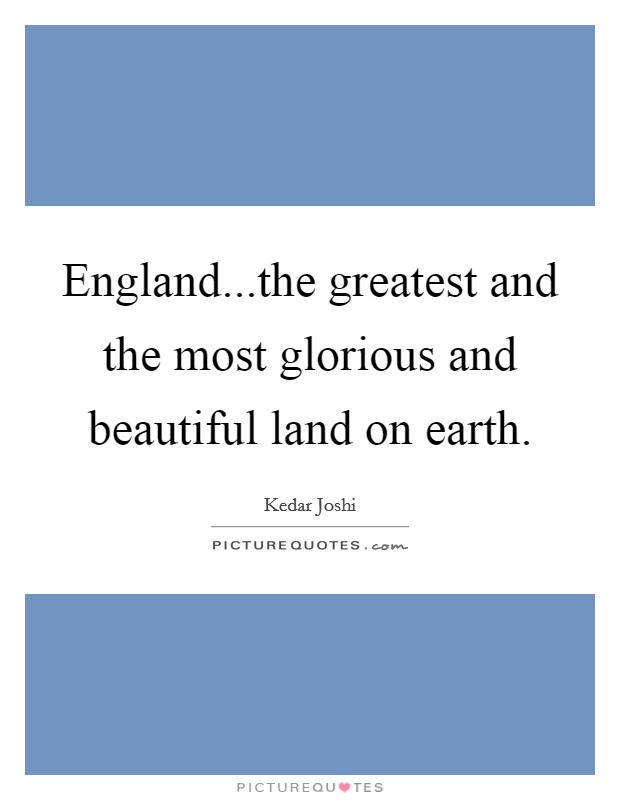 England...the greatest and the most glorious and beautiful land on earth Picture Quote #1