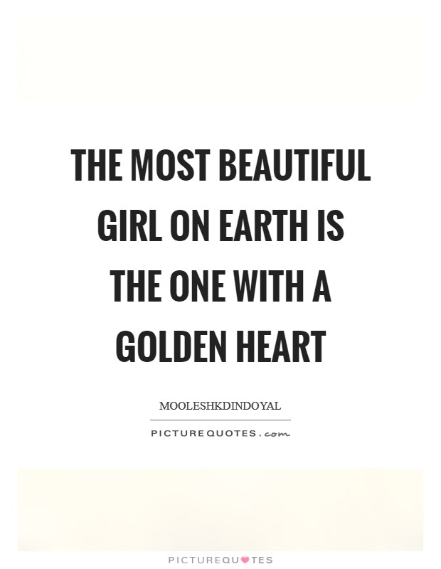 The most beautiful girl on earth is the one with a golden heart Picture Quote #1
