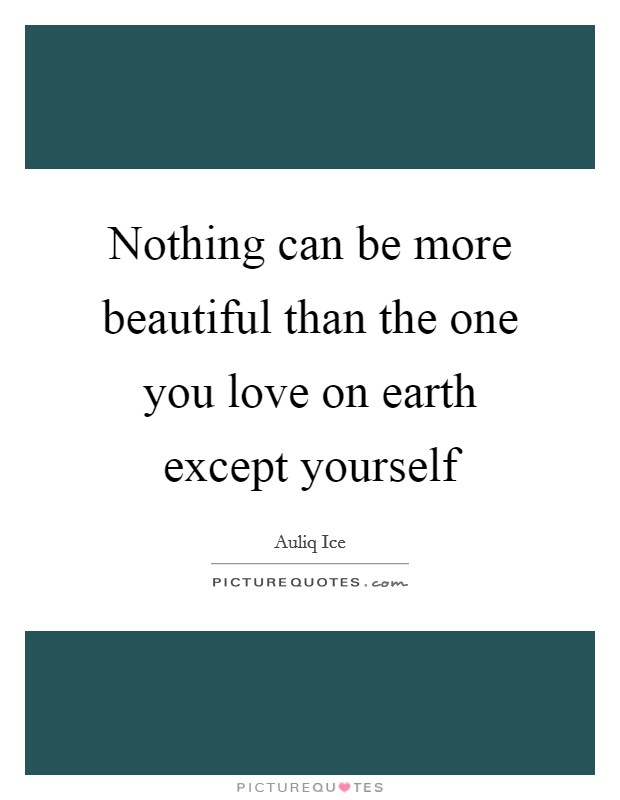 Nothing can be more beautiful than the one you love on earth except yourself Picture Quote #1