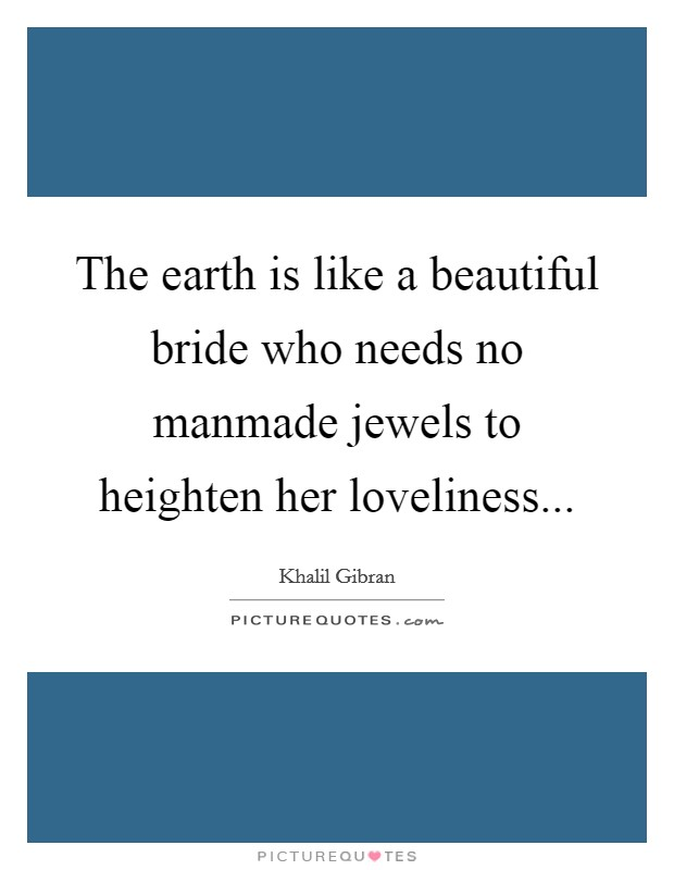The earth is like a beautiful bride who needs no manmade jewels to heighten her loveliness Picture Quote #1