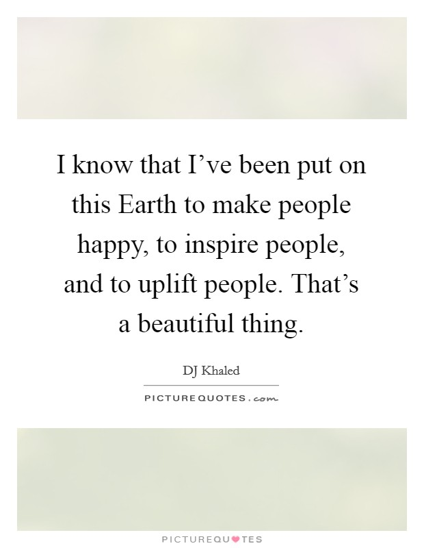 I know that I've been put on this Earth to make people happy, to inspire people, and to uplift people. That's a beautiful thing Picture Quote #1