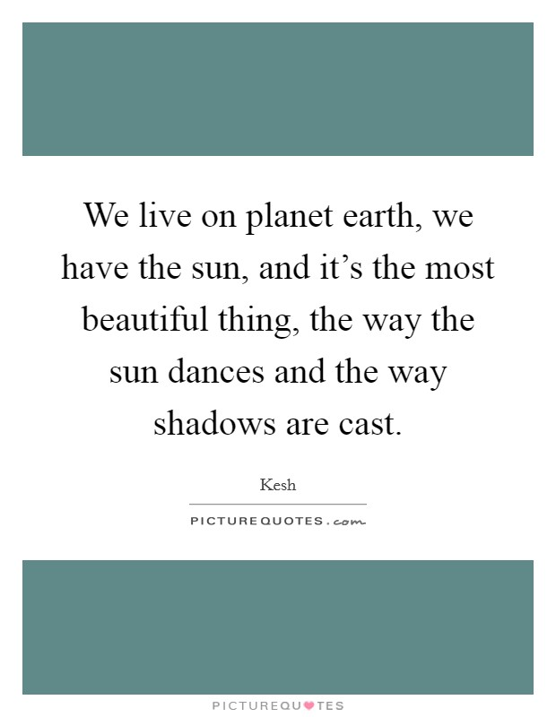 We live on planet earth, we have the sun, and it's the most beautiful thing, the way the sun dances and the way shadows are cast Picture Quote #1