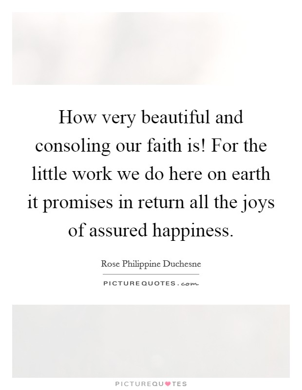 How very beautiful and consoling our faith is! For the little work we do here on earth it promises in return all the joys of assured happiness Picture Quote #1