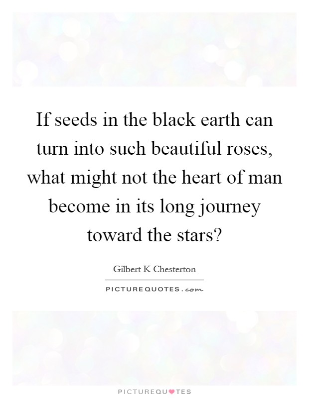 If seeds in the black earth can turn into such beautiful roses, what might not the heart of man become in its long journey toward the stars? Picture Quote #1