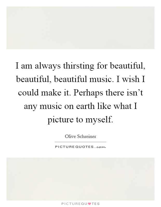 I am always thirsting for beautiful, beautiful, beautiful music. I wish I could make it. Perhaps there isn't any music on earth like what I picture to myself Picture Quote #1