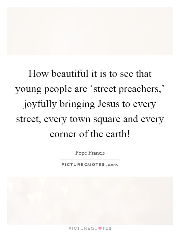 How beautiful it is to see that young people are 'street preachers,' joyfully bringing Jesus to every street, every town square and every corner of the earth! Picture Quote #1