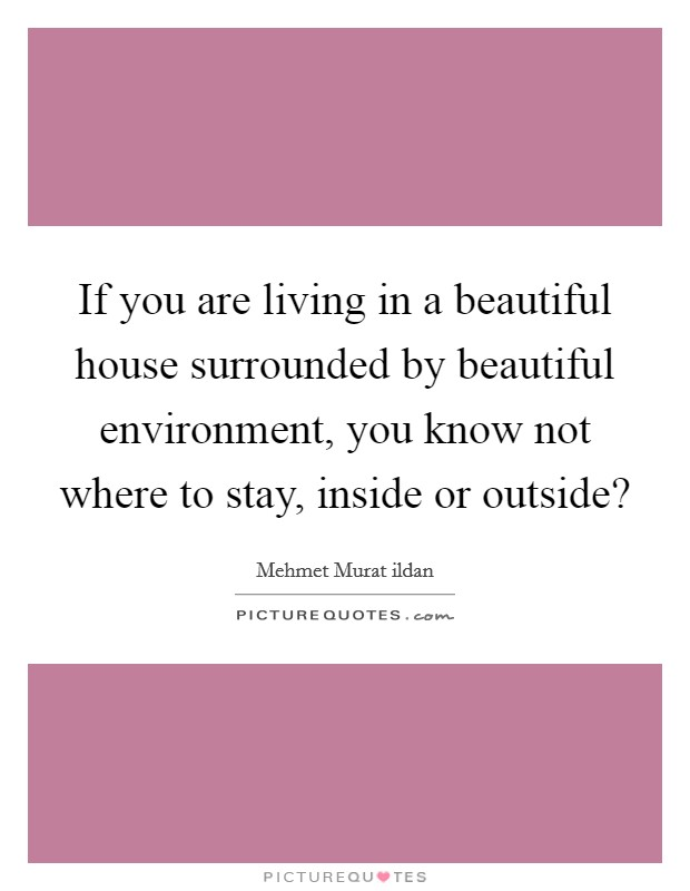 If you are living in a beautiful house surrounded by beautiful environment, you know not where to stay, inside or outside? Picture Quote #1