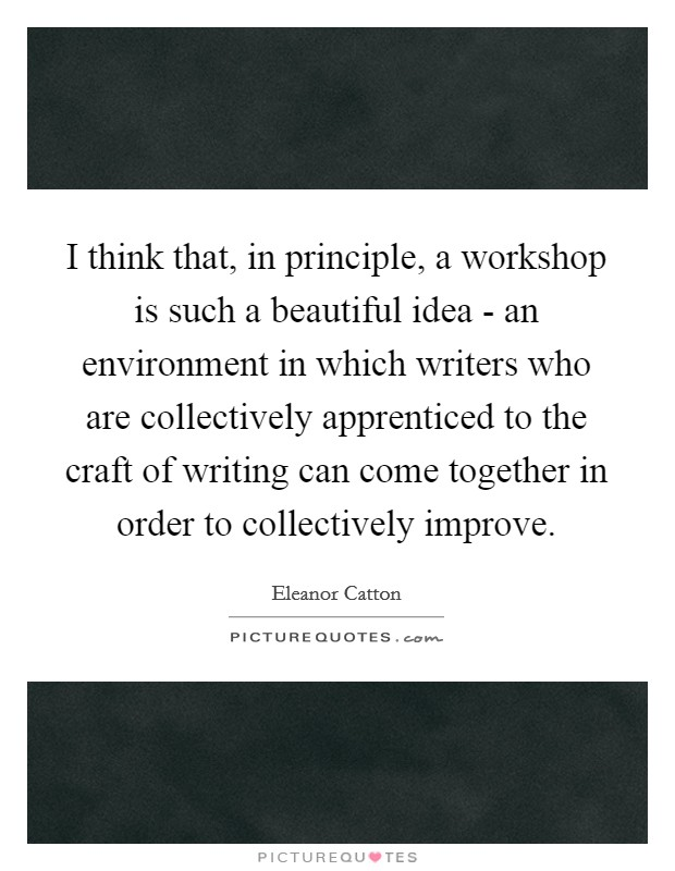 I think that, in principle, a workshop is such a beautiful idea - an environment in which writers who are collectively apprenticed to the craft of writing can come together in order to collectively improve Picture Quote #1