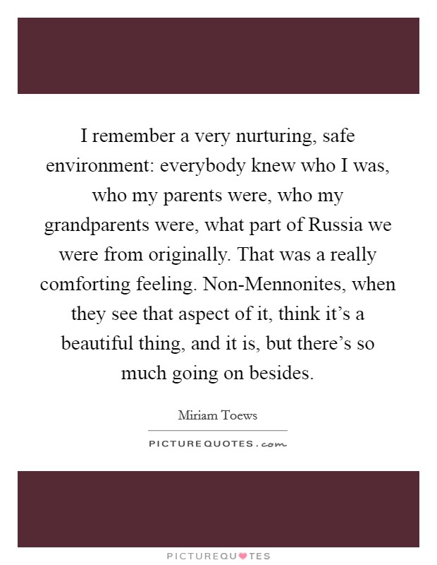 I remember a very nurturing, safe environment: everybody knew who I was, who my parents were, who my grandparents were, what part of Russia we were from originally. That was a really comforting feeling. Non-Mennonites, when they see that aspect of it, think it's a beautiful thing, and it is, but there's so much going on besides Picture Quote #1