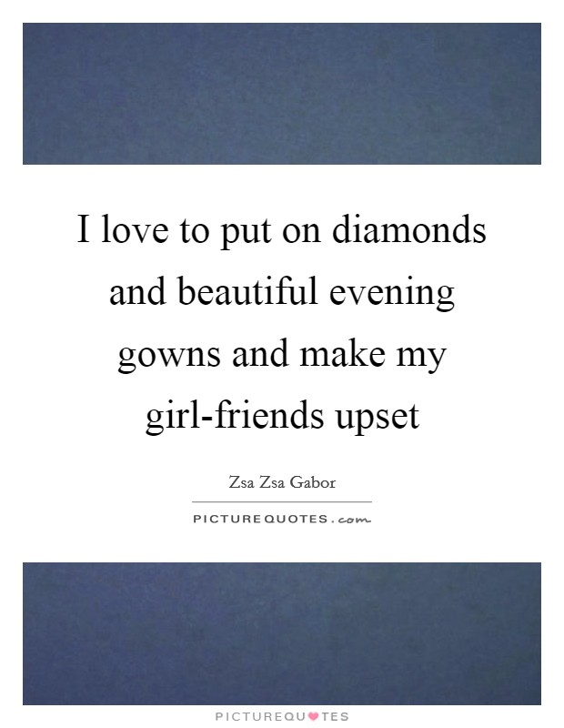 I love to put on diamonds and beautiful evening gowns and make my girl-friends upset Picture Quote #1