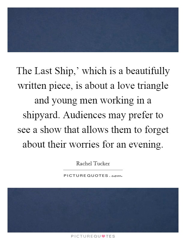The Last Ship,' which is a beautifully written piece, is about a love triangle and young men working in a shipyard. Audiences may prefer to see a show that allows them to forget about their worries for an evening Picture Quote #1