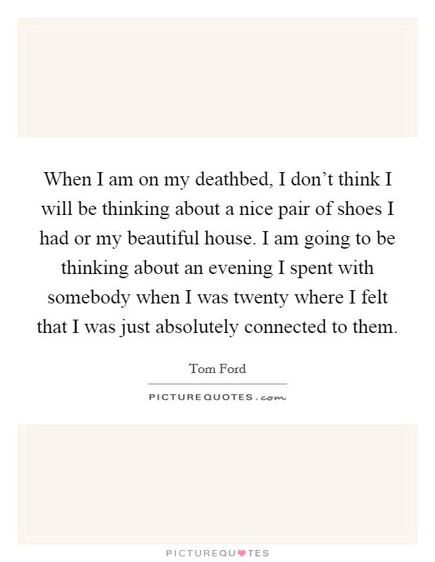 When I am on my deathbed, I don't think I will be thinking about a nice pair of shoes I had or my beautiful house. I am going to be thinking about an evening I spent with somebody when I was twenty where I felt that I was just absolutely connected to them Picture Quote #1