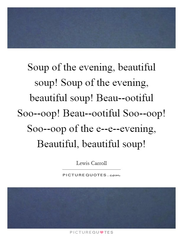 Soup of the evening, beautiful soup! Soup of the evening, beautiful soup! Beau--ootiful Soo--oop! Beau--ootiful Soo--oop! Soo--oop of the e--e--evening, Beautiful, beautiful soup! Picture Quote #1