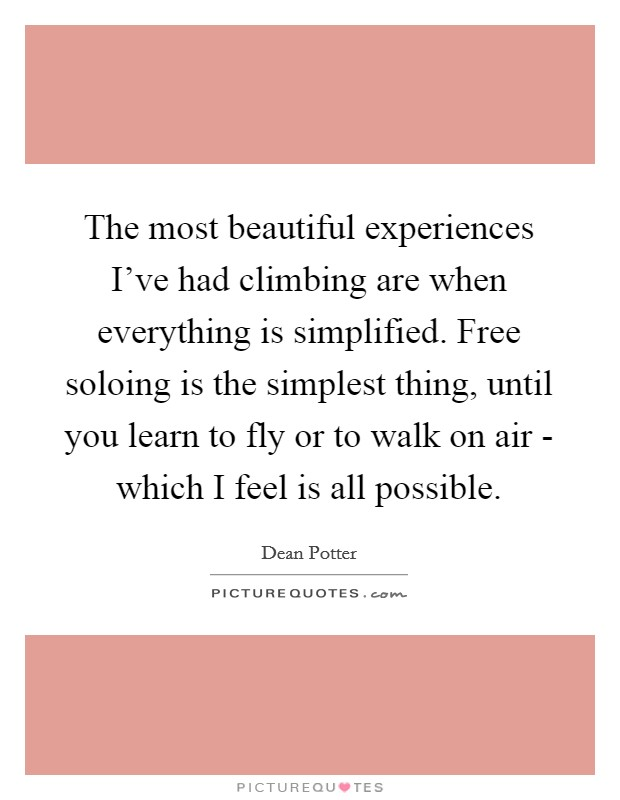 The most beautiful experiences I've had climbing are when everything is simplified. Free soloing is the simplest thing, until you learn to fly or to walk on air - which I feel is all possible Picture Quote #1