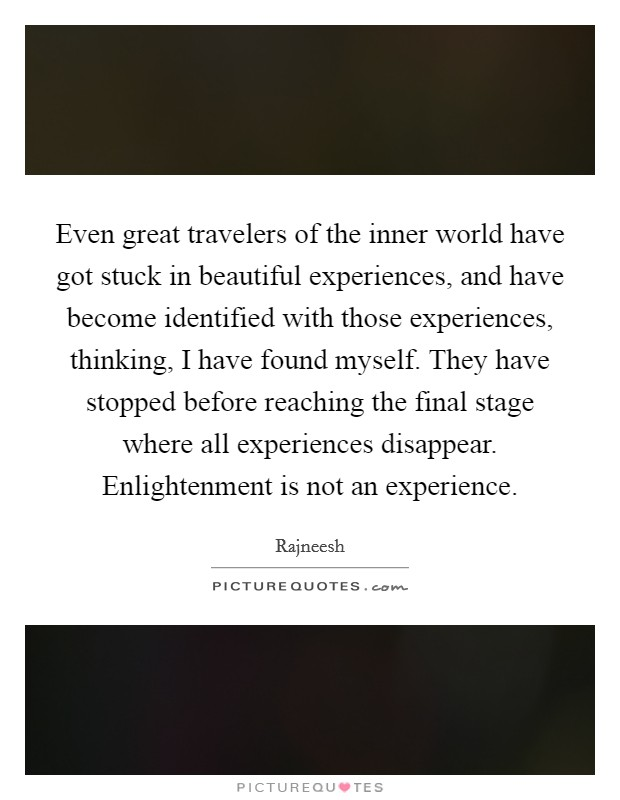 Even great travelers of the inner world have got stuck in beautiful experiences, and have become identified with those experiences, thinking, I have found myself. They have stopped before reaching the final stage where all experiences disappear. Enlightenment is not an experience Picture Quote #1