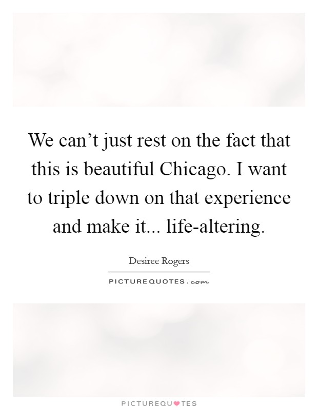 We can't just rest on the fact that this is beautiful Chicago. I want to triple down on that experience and make it... life-altering Picture Quote #1