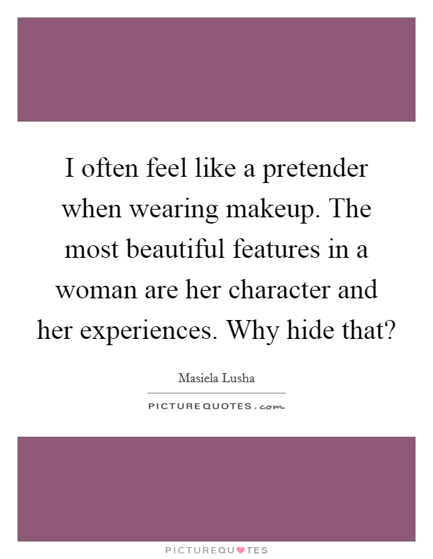 I often feel like a pretender when wearing makeup. The most beautiful features in a woman are her character and her experiences. Why hide that? Picture Quote #1