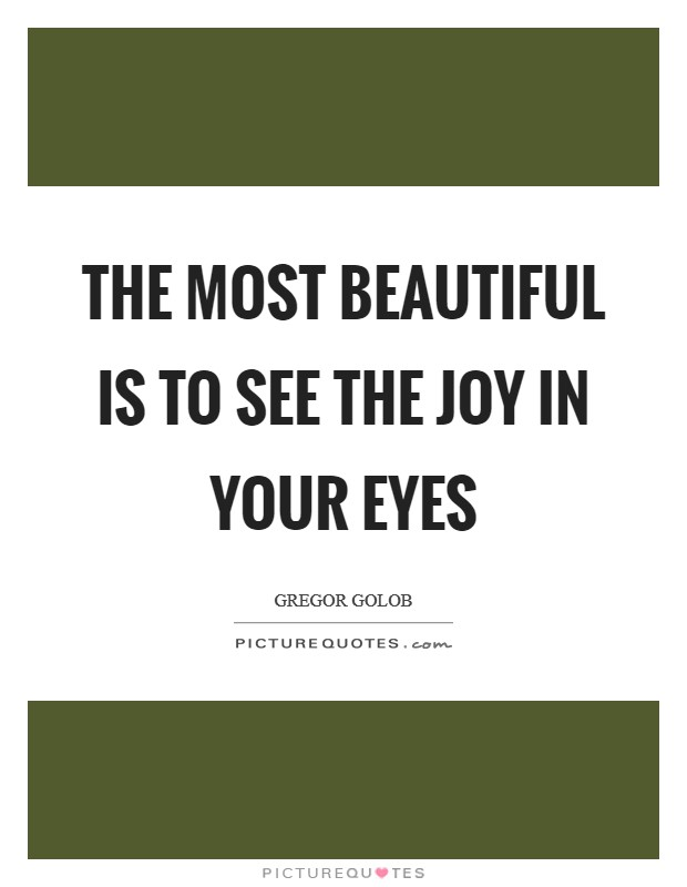 The most beautiful is to see the joy in your eyes Picture Quote #1