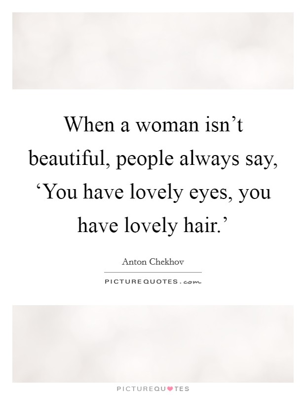 When a woman isn't beautiful, people always say, 'You have lovely eyes, you have lovely hair.' Picture Quote #1