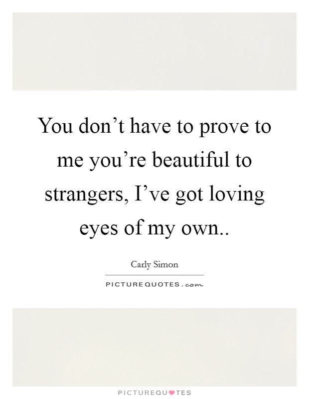 You don't have to prove to me you're beautiful to strangers, I've got loving eyes of my own Picture Quote #1