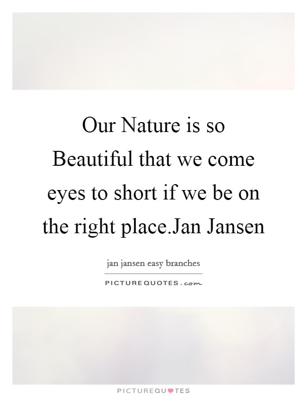 Our Nature is so Beautiful that we come eyes to short if we be on the right place.Jan Jansen Picture Quote #1