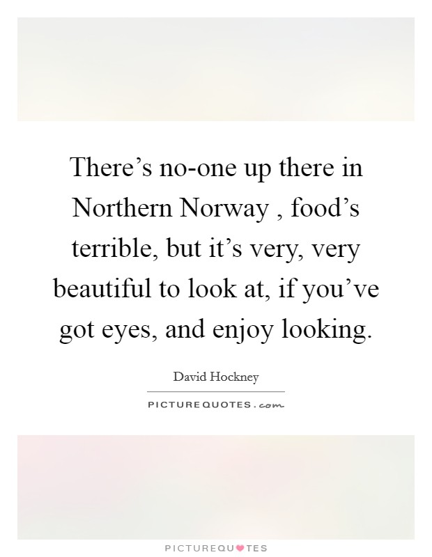 There's no-one up there in Northern Norway , food's terrible, but it's very, very beautiful to look at, if you've got eyes, and enjoy looking Picture Quote #1