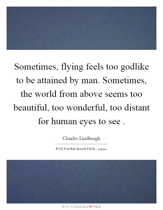 Sometimes, flying feels too godlike to be attained by man. Sometimes, the world from above seems too beautiful, too wonderful, too distant for human eyes to see . Picture Quote #1