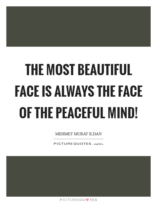 The most beautiful face is always the face of the peaceful mind! Picture Quote #1