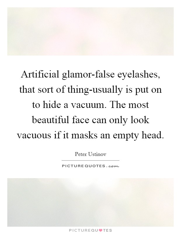 Artificial glamor-false eyelashes, that sort of thing-usually is put on to hide a vacuum. The most beautiful face can only look vacuous if it masks an empty head Picture Quote #1