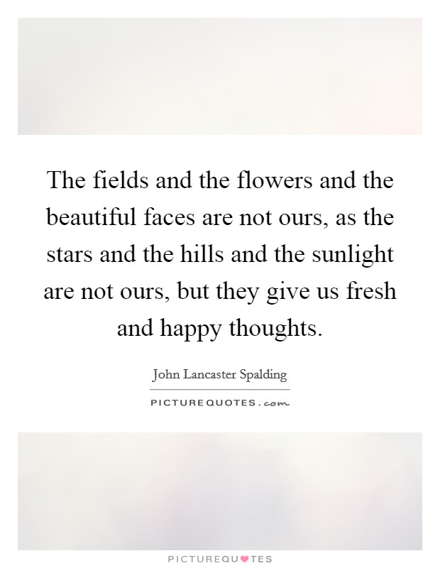 The fields and the flowers and the beautiful faces are not ours, as the stars and the hills and the sunlight are not ours, but they give us fresh and happy thoughts Picture Quote #1