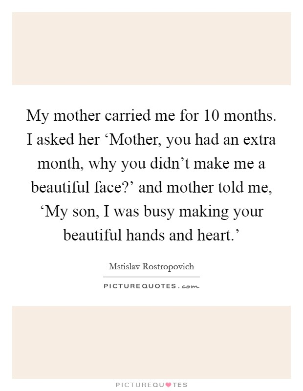 My mother carried me for 10 months. I asked her 'Mother, you had an extra month, why you didn't make me a beautiful face?' and mother told me, 'My son, I was busy making your beautiful hands and heart.' Picture Quote #1