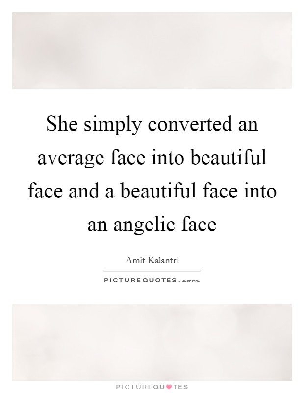 She simply converted an average face into beautiful face and a beautiful face into an angelic face Picture Quote #1