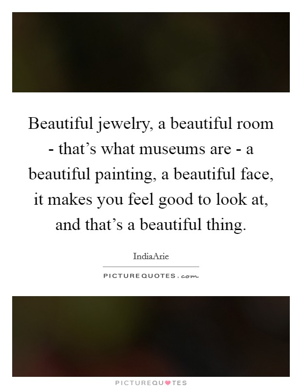 Beautiful jewelry, a beautiful room - that's what museums are - a beautiful painting, a beautiful face, it makes you feel good to look at, and that's a beautiful thing Picture Quote #1