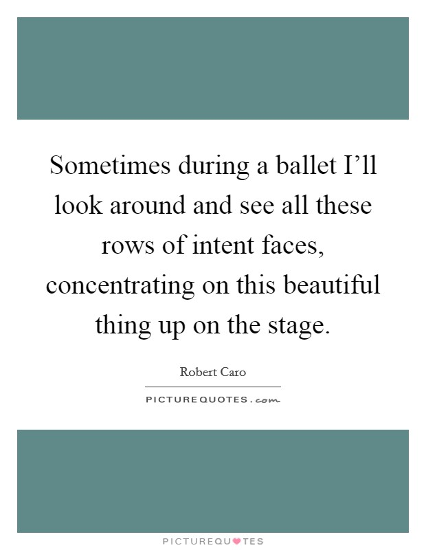 Sometimes during a ballet I'll look around and see all these rows of intent faces, concentrating on this beautiful thing up on the stage Picture Quote #1