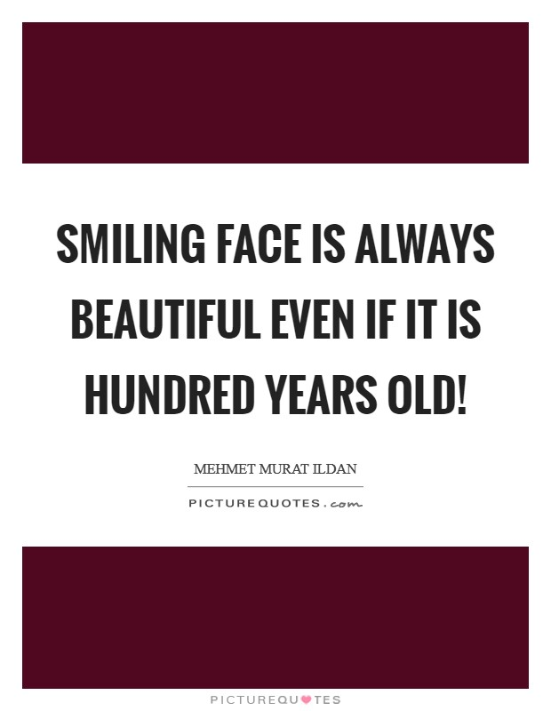 Smiling face is always beautiful even if it is hundred years old! Picture Quote #1