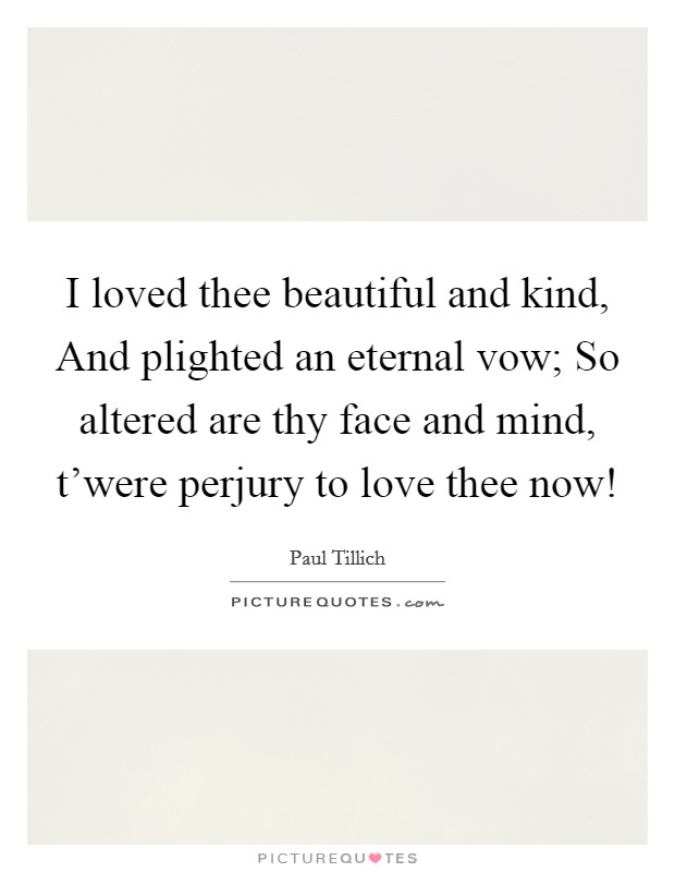 I loved thee beautiful and kind, And plighted an eternal vow; So altered are thy face and mind, t'were perjury to love thee now! Picture Quote #1