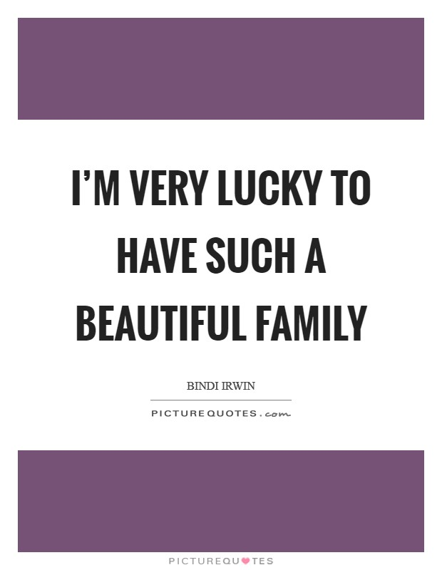 I'm very lucky to have such a beautiful family Picture Quote #1
