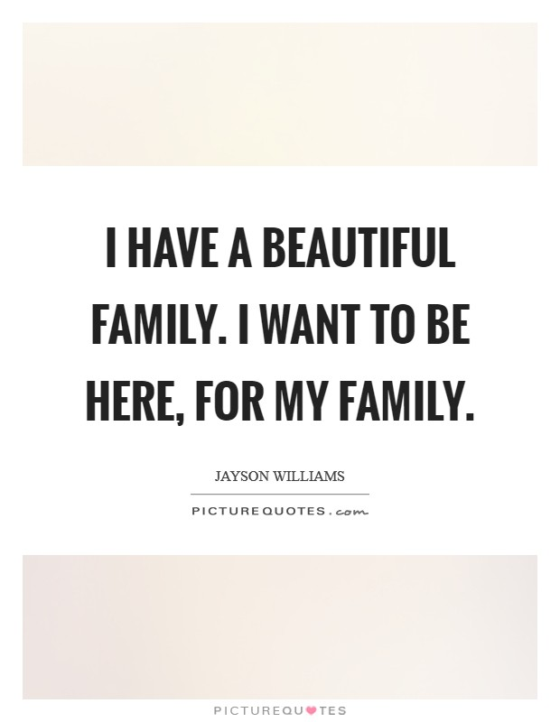 I have a beautiful family. I want to be here, for my family Picture Quote #1