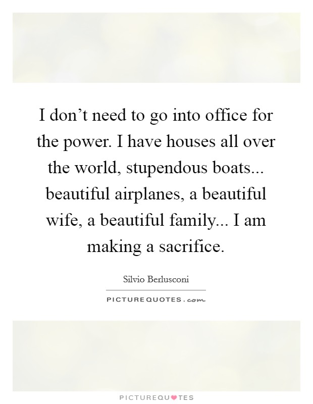 I don't need to go into office for the power. I have houses all over the world, stupendous boats... beautiful airplanes, a beautiful wife, a beautiful family... I am making a sacrifice Picture Quote #1