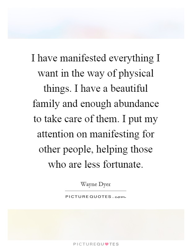 I have manifested everything I want in the way of physical things. I have a beautiful family and enough abundance to take care of them. I put my attention on manifesting for other people, helping those who are less fortunate Picture Quote #1