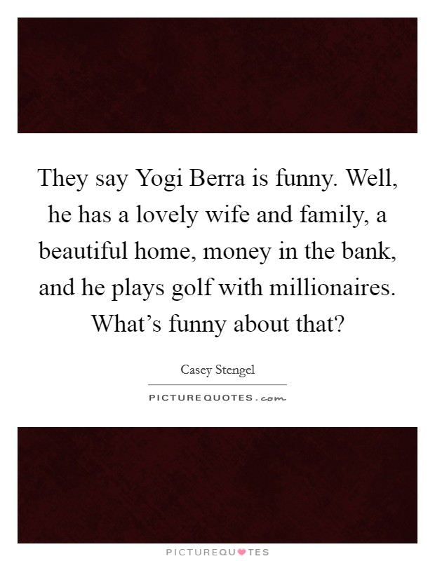 They say Yogi Berra is funny. Well, he has a lovely wife and family, a beautiful home, money in the bank, and he plays golf with millionaires. What's funny about that? Picture Quote #1