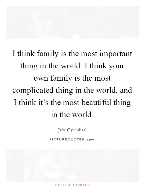 I think family is the most important thing in the world. I think your own family is the most complicated thing in the world, and I think it's the most beautiful thing in the world Picture Quote #1