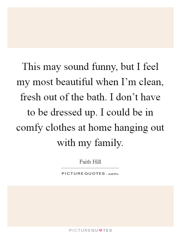 This may sound funny, but I feel my most beautiful when I'm clean, fresh out of the bath. I don't have to be dressed up. I could be in comfy clothes at home hanging out with my family Picture Quote #1