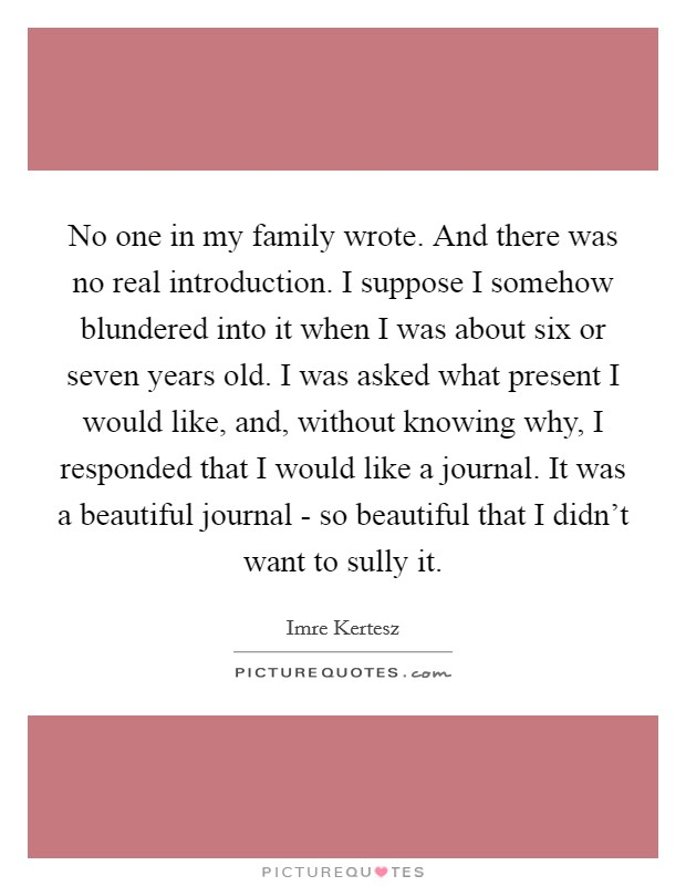 No one in my family wrote. And there was no real introduction. I suppose I somehow blundered into it when I was about six or seven years old. I was asked what present I would like, and, without knowing why, I responded that I would like a journal. It was a beautiful journal - so beautiful that I didn't want to sully it Picture Quote #1