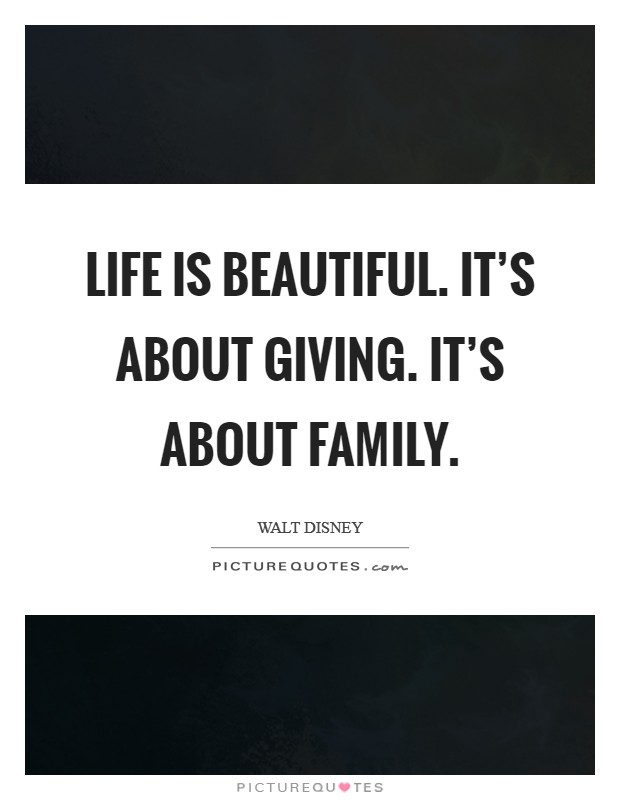 Life is beautiful. It's about giving. It's about family Picture Quote #1