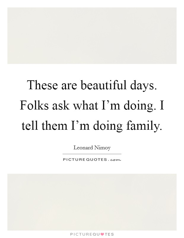 These are beautiful days. Folks ask what I'm doing. I tell them I'm doing family Picture Quote #1
