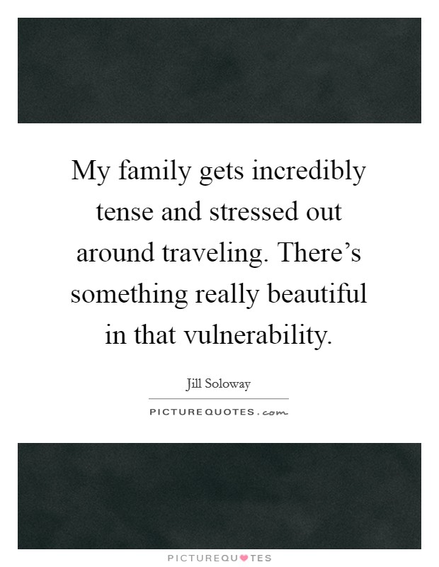 My family gets incredibly tense and stressed out around traveling. There's something really beautiful in that vulnerability Picture Quote #1