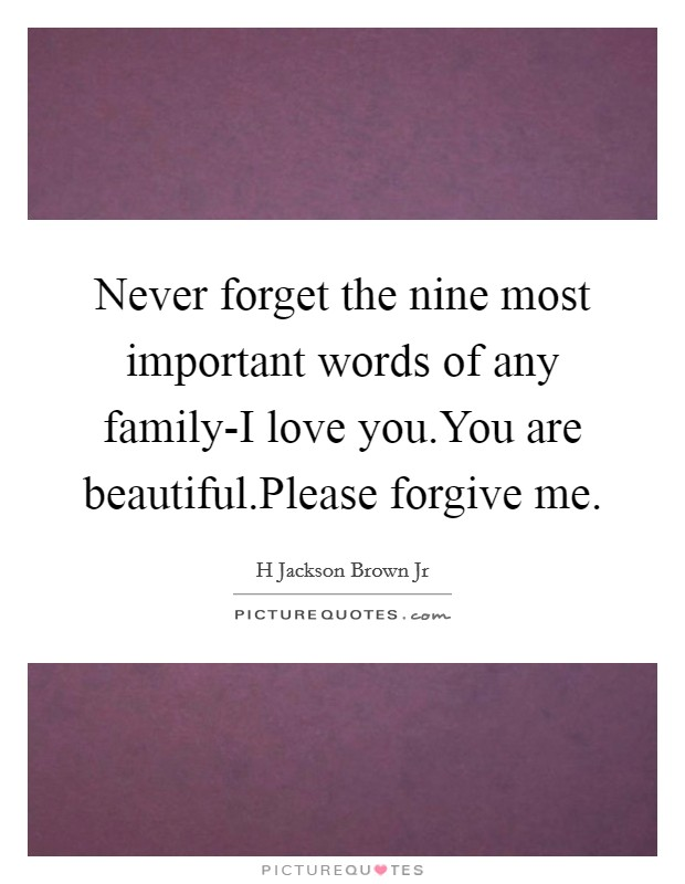 Never forget the nine most important words of any family-I love you.You are beautiful.Please forgive me Picture Quote #1