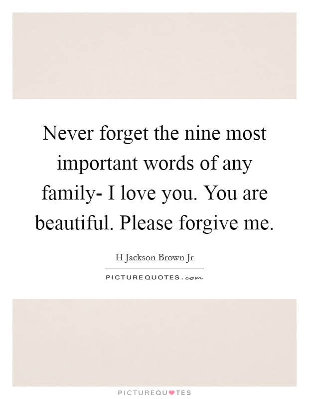 Never forget the nine most important words of any family- I love you. You are beautiful. Please forgive me Picture Quote #1