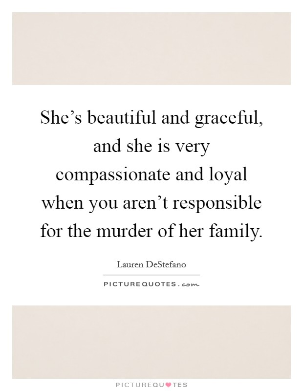 She's beautiful and graceful, and she is very compassionate and loyal when you aren't responsible for the murder of her family Picture Quote #1